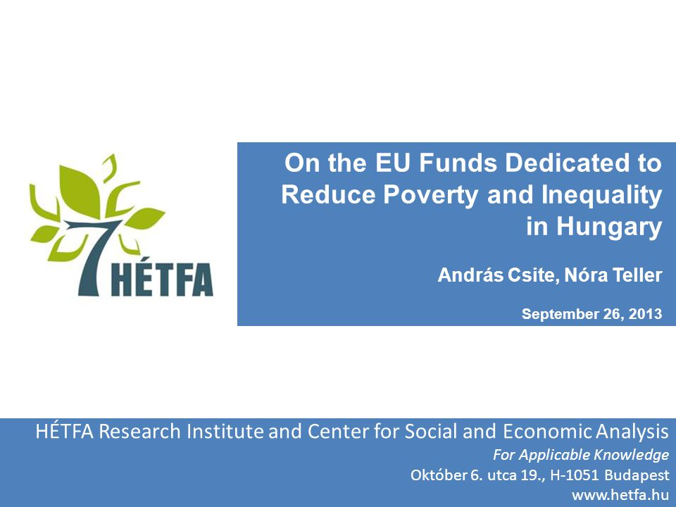 On the EU Funds Dedicated to Reduce Poverty and Inequality in Hungary András Csite, Nóra Teller September 26, 2013 HÉTFA Research Institute and Center for Social and Economic Analysis For Applicable Knowledge Október 6.