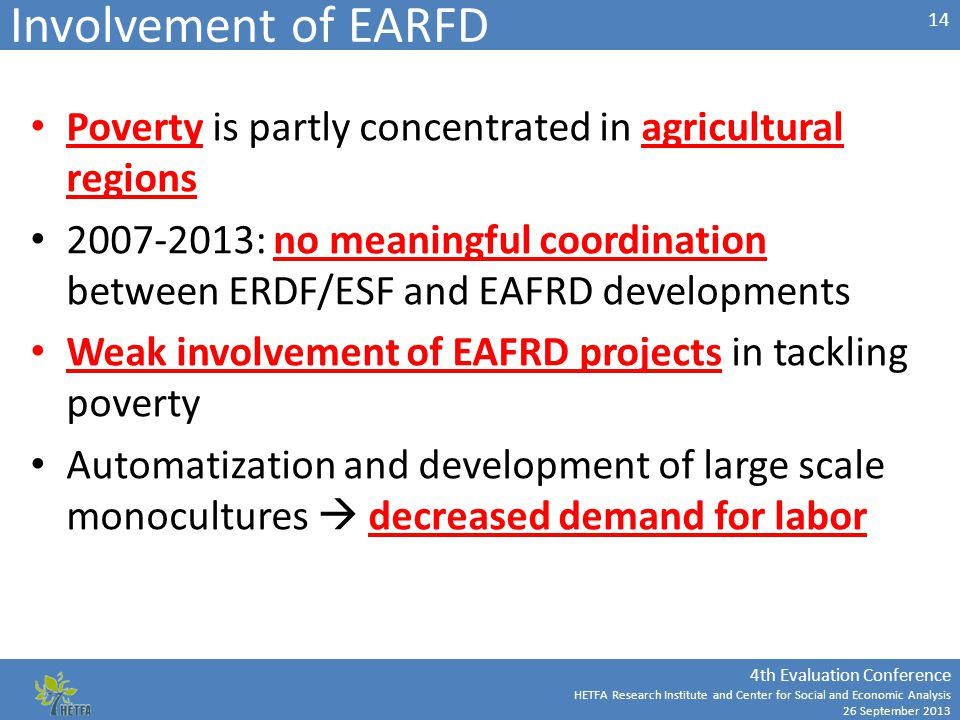 4th Evaluation Conference HETFA Research Institute and Center for Social and Economic Analysis 26 September 2013 Involvement of EARFD Poverty is partly concentrated in agricultural regions 2007-2013: no meaningful coordination between ERDF/ESF and EAFRD developments Weak involvement of EAFRD projects in tackling poverty Automatization and development of large scale monocultures  decreased demand for labor 14