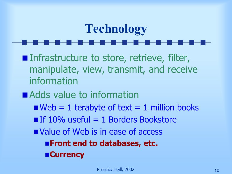 10 Prentice Hall, 2002 Technology Infrastructure to store, retrieve, filter, manipulate, view, transmit, and receive information Adds value to information Web = 1 terabyte of text = 1 million books If 10% useful = 1 Borders Bookstore Value of Web is in ease of access Front end to databases, etc.