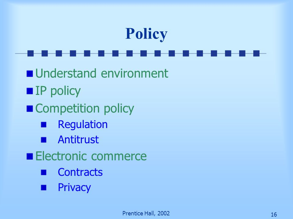 16 Prentice Hall, 2002 Policy Understand environment IP policy Competition policy Regulation Antitrust Electronic commerce Contracts Privacy