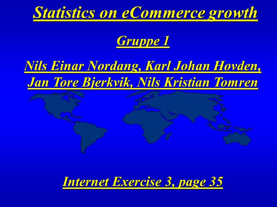 Statistics on eCommerce growth Gruppe 1 Nils Einar Nordang, Karl Johan Hovden, Jan Tore Bjerkvik, Nils Kristian Tomren Internet Exercise 3, page 35