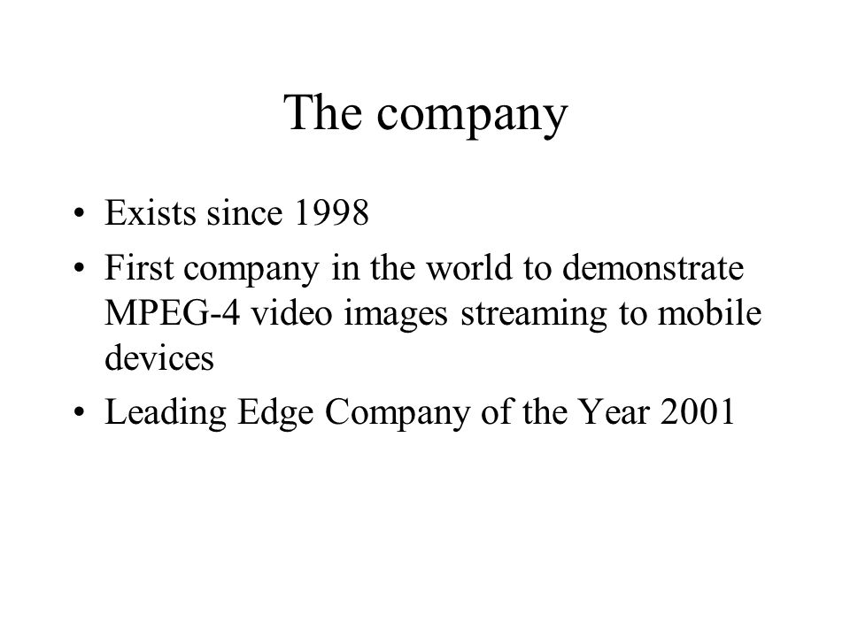 The company Exists since 1998 First company in the world to demonstrate MPEG-4 video images streaming to mobile devices Leading Edge Company of the Year 2001