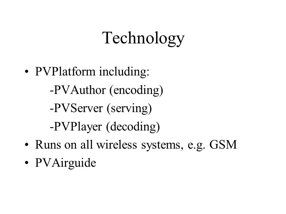 Technology PVPlatform including: -PVAuthor (encoding) -PVServer (serving) -PVPlayer (decoding) Runs on all wireless systems, e.g. GSM PVAirguide