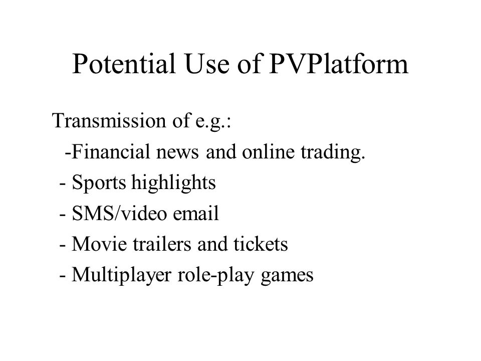 Potential Use of PVPlatform Transmission of e.g.: -Financial news and online trading. - Sports highlights - SMS/video email - Movie trailers and ticke
