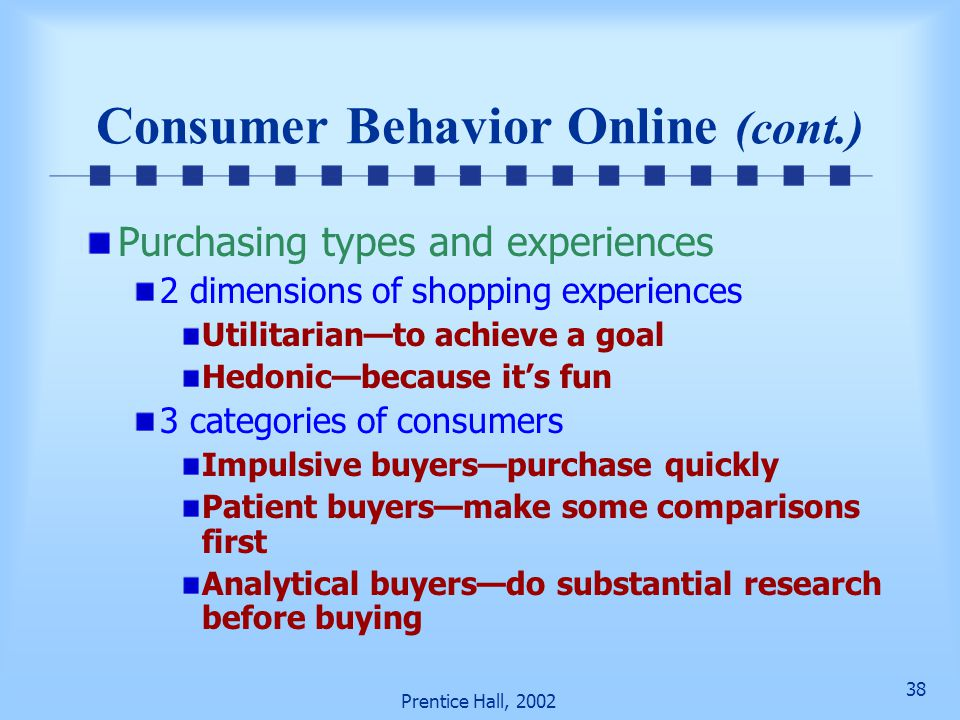 38 Prentice Hall, 2002 Consumer Behavior Online (cont.) Purchasing types and experiences 2 dimensions of shopping experiences Utilitarian—to achieve a goal Hedonic—because it's fun 3 categories of consumers Impulsive buyers—purchase quickly Patient buyers—make some comparisons first Analytical buyers—do substantial research before buying
