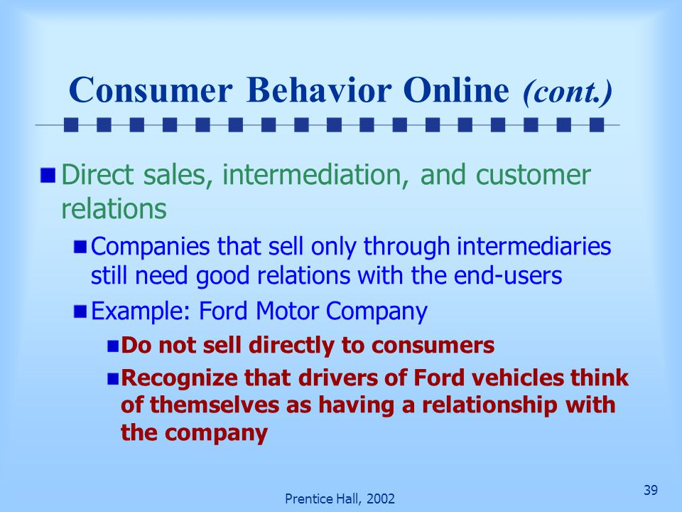 39 Prentice Hall, 2002 Consumer Behavior Online (cont.) Direct sales, intermediation, and customer relations Companies that sell only through intermediaries still need good relations with the end-users Example: Ford Motor Company Do not sell directly to consumers Recognize that drivers of Ford vehicles think of themselves as having a relationship with the company