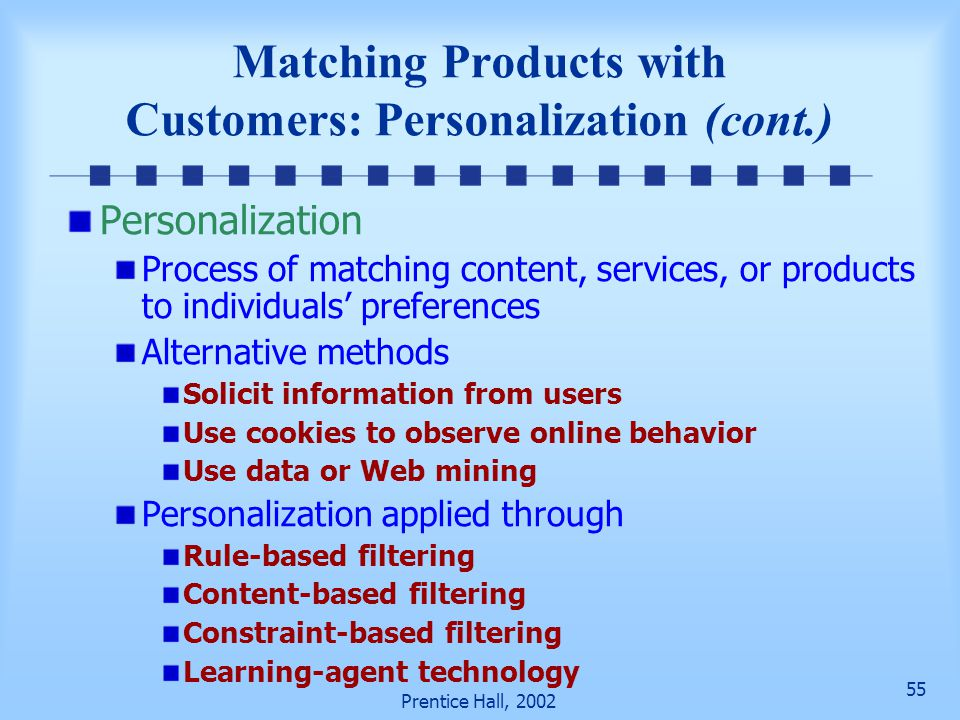 55 Prentice Hall, 2002 Matching Products with Customers: Personalization (cont.) Personalization Process of matching content, services, or products to individuals' preferences Alternative methods Solicit information from users Use cookies to observe online behavior Use data or Web mining Personalization applied through Rule-based filtering Content-based filtering Constraint-based filtering Learning-agent technology