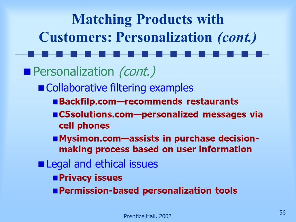 56 Prentice Hall, 2002 Matching Products with Customers: Personalization (cont.) Personalization (cont.) Collaborative filtering examples Backfilp.com—recommends restaurants C5solutions.com—personalized messages via cell phones Mysimon.com—assists in purchase decision- making process based on user information Legal and ethical issues Privacy issues Permission-based personalization tools