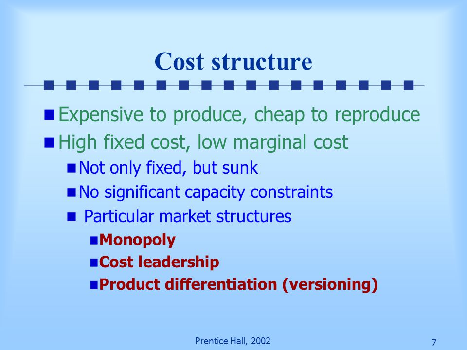 7 Prentice Hall, 2002 Cost structure Expensive to produce, cheap to reproduce High fixed cost, low marginal cost Not only fixed, but sunk No significa