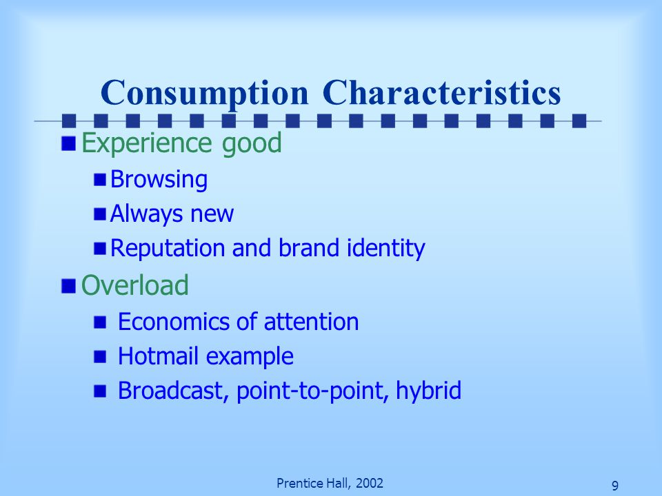 9 Prentice Hall, 2002 Consumption Characteristics Experience good Browsing Always new Reputation and brand identity Overload Economics of attention Hotmail example Broadcast, point-to-point, hybrid