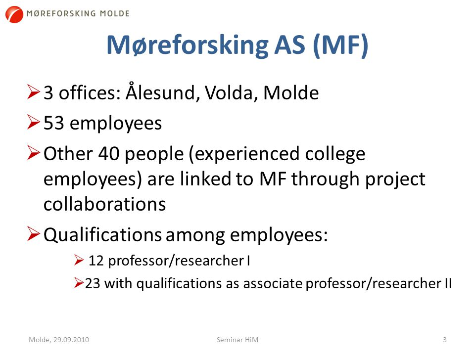 Møreforsking Molde (MFM)  Founded in 1986 as a non-profit organization  2002: Møreforsking AS – 51% (independent research foundation) and Molde University College – 49%  Research areas: Industrial Economics and Policy; Transport Economics; Society, Organization and Management; Logistics  12 researchers  Important academic resource - base from Molde University College 4Molde, 29.09.2010Seminar HiM