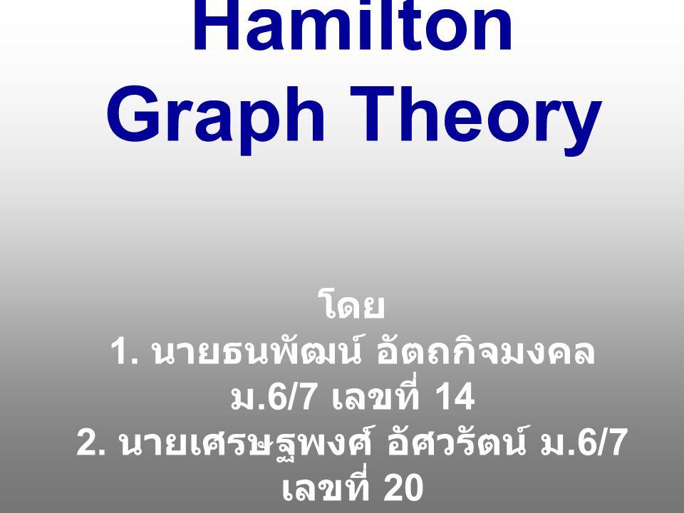 Hamilton Graph Theory โดย 1. นายธนพัฒน์ อัตถกิจมงคล ม.6/7 เลขที่ 14 2. นายเศรษฐพงศ์ อัศวรัตน์ ม.6/7 เลขที่ 20 3. นายสุภาเทพ ตัณศิริชัยยา ม.6/7 เลขที่