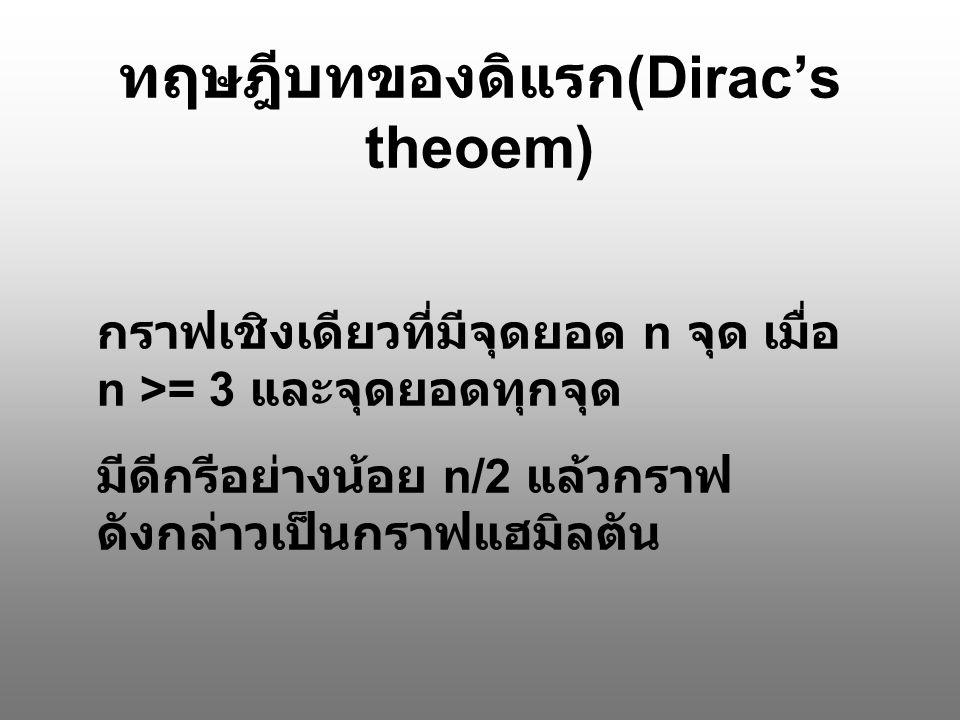 ทฤษฎีบทของดิแรก (Dirac's theoem) กราฟเชิงเดียวที่มีจุดยอด n จุด เมื่อ n >= 3 และจุดยอดทุกจุด มีดีกรีอย่างน้อย n/2 แล้วกราฟ ดังกล่าวเป็นกราฟแฮมิลตัน