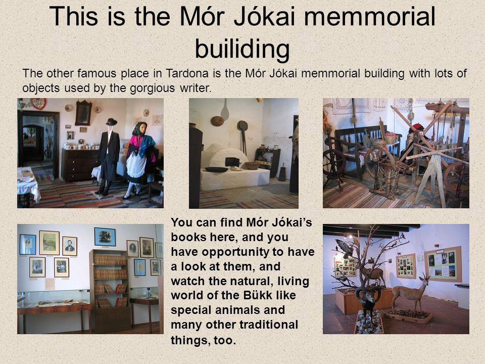 This is the Mór Jókai memmorial builiding You can find Mór Jókai's books here, and you have opportunity to have a look at them, and watch the natural, living world of the Bükk like special animals and many other traditional things, too.