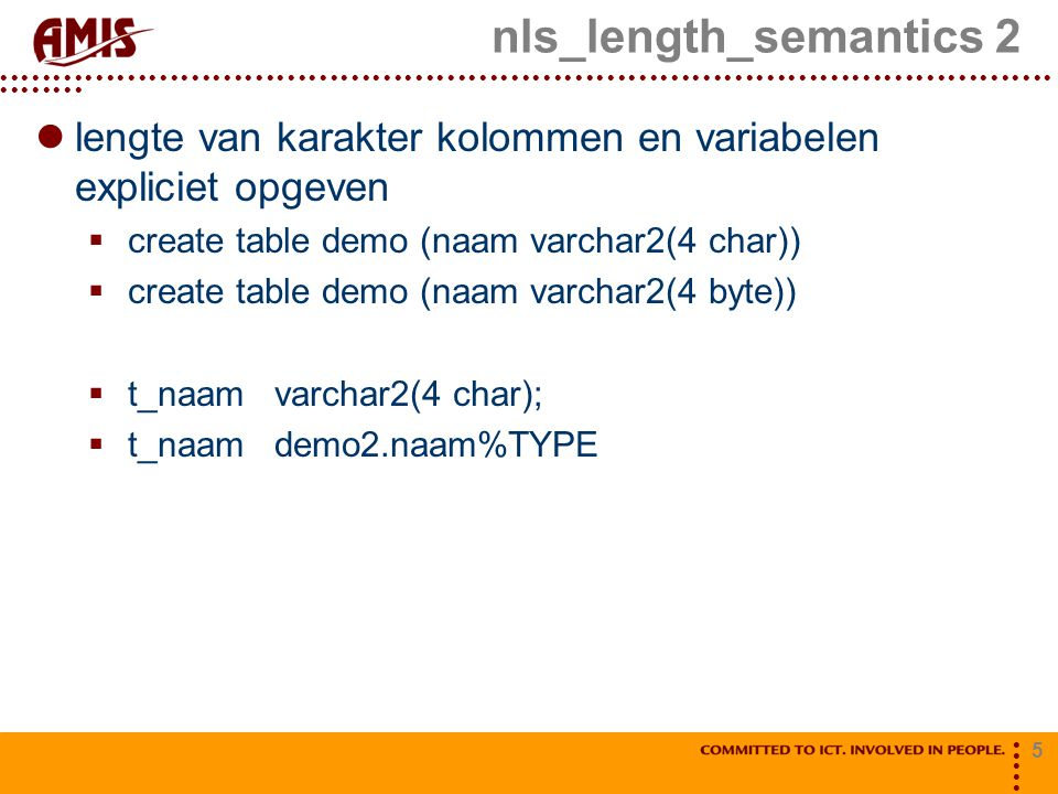 5 nls_length_semantics 2 lengte van karakter kolommen en variabelen expliciet opgeven  create table demo (naam varchar2(4 char))  create table demo