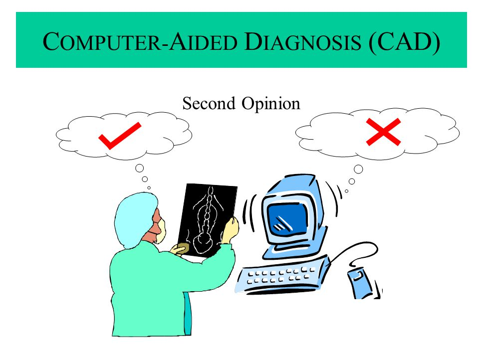 Second Opinion C OMPUTER- A IDED D IAGNOSIS (CAD)