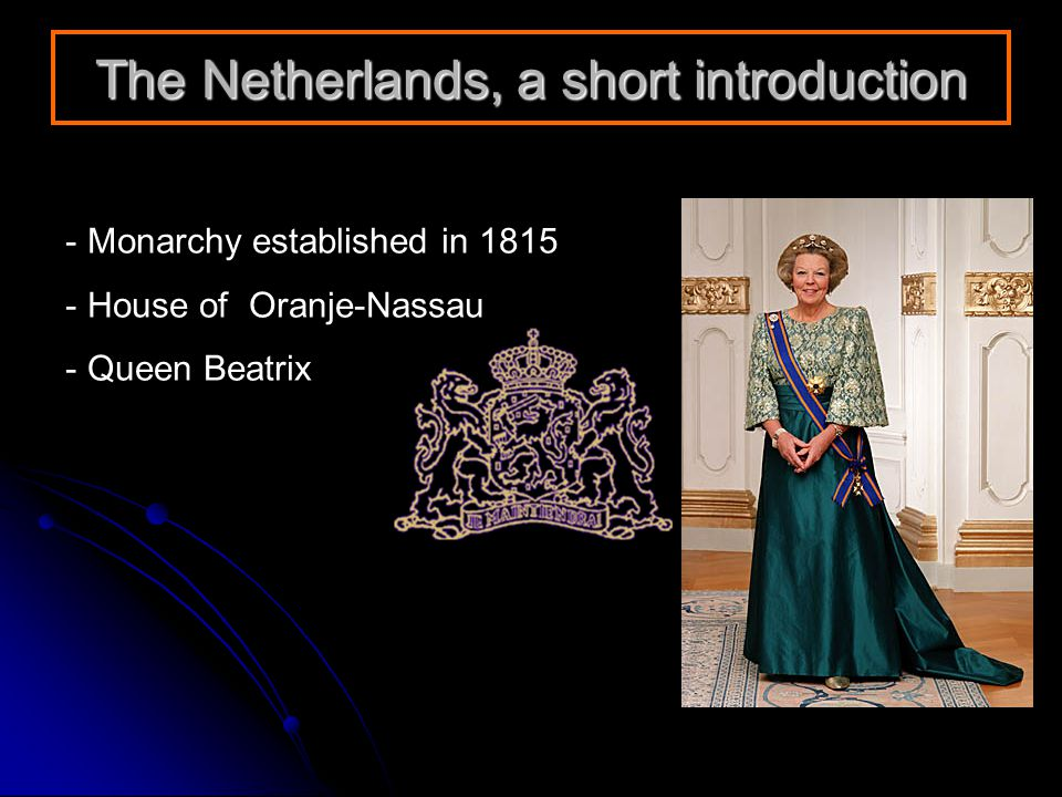 The Netherlands, a short introduction - Monarchy established in 1815 - House of Oranje-Nassau - Queen Beatrix
