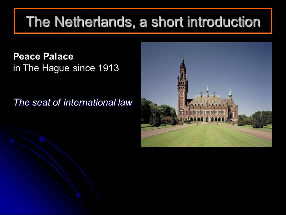 The Netherlands, a short introduction Peace Palace in The Hague since 1913 The seat of international law