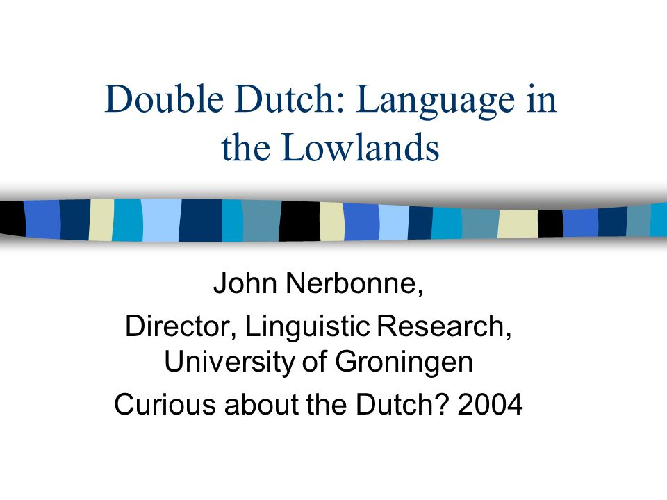 Double Dutch: Language in the Lowlands John Nerbonne, Director, Linguistic Research, University of Groningen Curious about the Dutch.