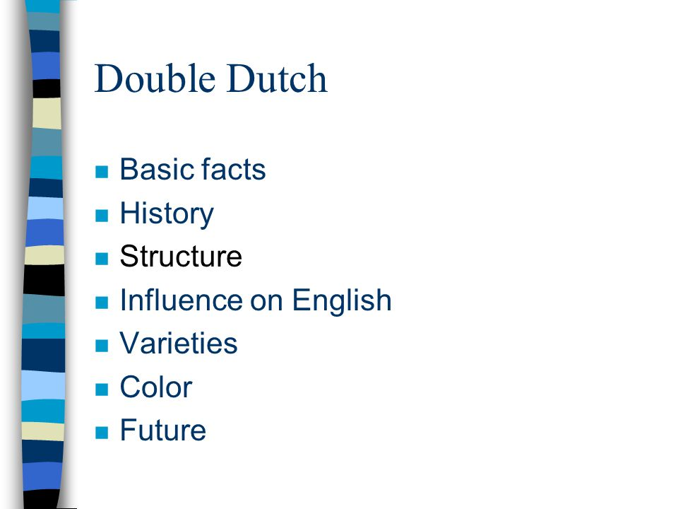 Double Dutch n Basic facts n History n Structure n Influence on English n Varieties n Color n Future