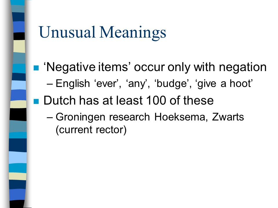 Unusual Meanings n 'Negative items' occur only with negation –English 'ever', 'any', 'budge', 'give a hoot' n Dutch has at least 100 of these –Groningen research Hoeksema, Zwarts (current rector)