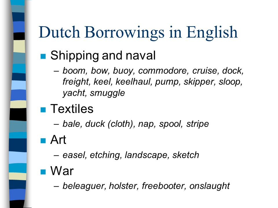 Dutch Borrowings in English n Shipping and naval –boom, bow, buoy, commodore, cruise, dock, freight, keel, keelhaul, pump, skipper, sloop, yacht, smuggle n Textiles –bale, duck (cloth), nap, spool, stripe n Art –easel, etching, landscape, sketch n War –beleaguer, holster, freebooter, onslaught