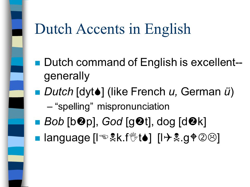 Dutch Accents in English n Dutch command of English is excellent-- generally n Dutch [dyt  ] (like French u, German ü) – spelling mispronunciation n Bob [b  p], God [g  t], dog [d  k] n language [l  k.f  t  ] [l .g  ]