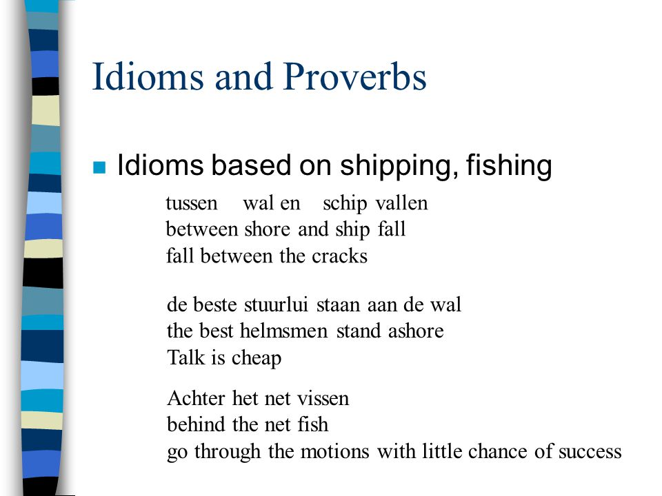 Idioms and Proverbs n Idioms based on shipping, fishing tussen wal en schip vallen between shore and ship fall fall between the cracks de beste stuurlui staan aan de wal the best helmsmen stand ashore Talk is cheap Achter het net vissen behind the net fish go through the motions with little chance of success