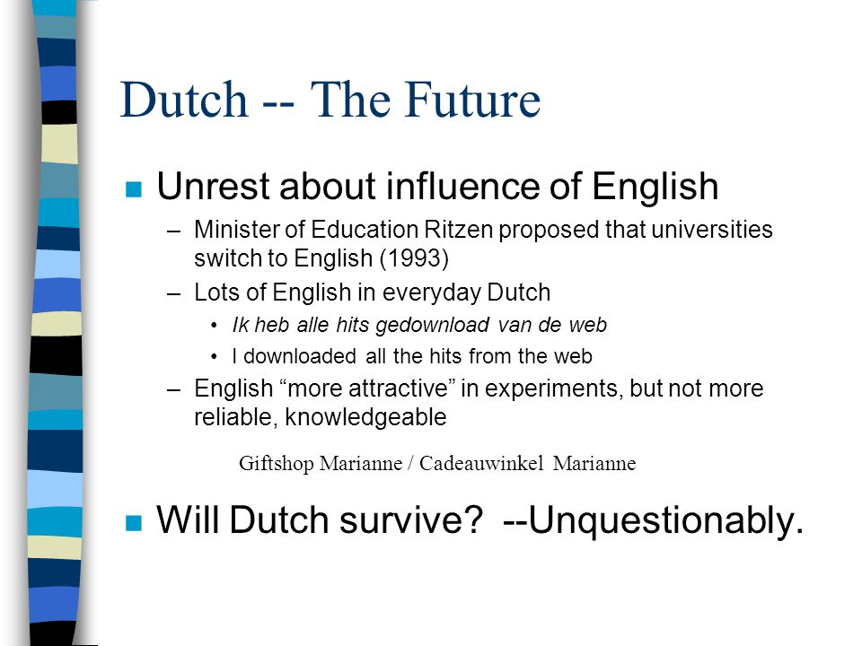 Dutch -- The Future n Unrest about influence of English –Minister of Education Ritzen proposed that universities switch to English (1993) –Lots of English in everyday Dutch Ik heb alle hits gedownload van de web I downloaded all the hits from the web –English more attractive in experiments, but not more reliable, knowledgeable n Will Dutch survive.