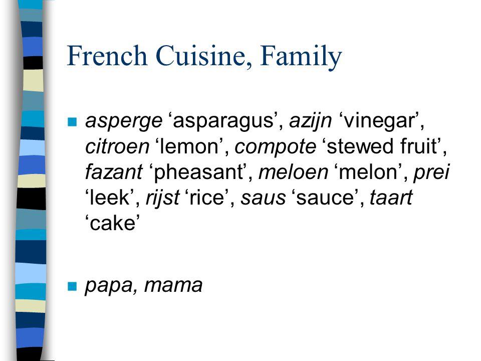 French Cuisine, Family n asperge 'asparagus', azijn 'vinegar', citroen 'lemon', compote 'stewed fruit', fazant 'pheasant', meloen 'melon', prei 'leek', rijst 'rice', saus 'sauce', taart 'cake' n papa, mama