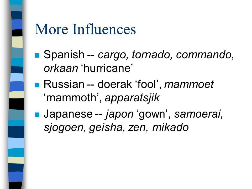 More Influences n Spanish -- cargo, tornado, commando, orkaan 'hurricane' n Russian -- doerak 'fool', mammoet 'mammoth', apparatsjik n Japanese -- japon 'gown', samoerai, sjogoen, geisha, zen, mikado