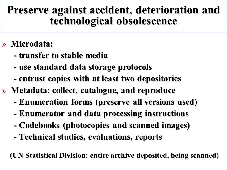 Preserve against accident, deterioration and technological obsolescence » Microdata: - transfer to stable media - use standard data storage protocols - entrust copies with at least two depositories » Metadata: collect, catalogue, and reproduce - Enumeration forms (preserve all versions used) - Enumerator and data processing instructions - Codebooks (photocopies and scanned images) - Technical studies, evaluations, reports (UN Statistical Division: entire archive deposited, being scanned)