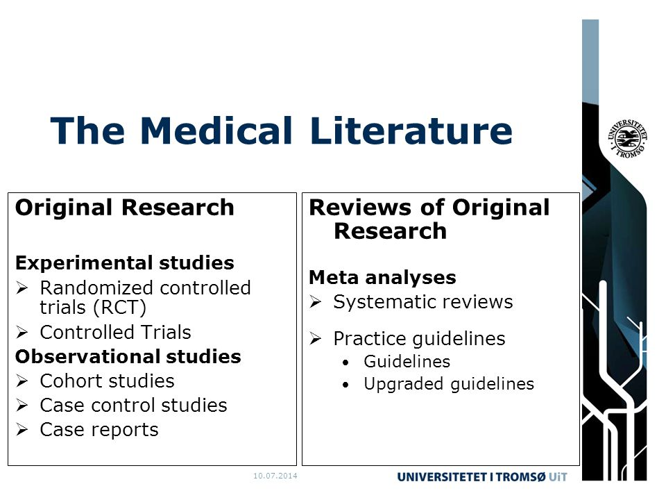 10.07.2014 The Medical Literature Original Research Experimental studies  Randomized controlled trials (RCT)  Controlled Trials Observational studies  Cohort studies  Case control studies  Case reports Reviews of Original Research Meta analyses  Systematic reviews  Practice guidelines Guidelines Upgraded guidelines