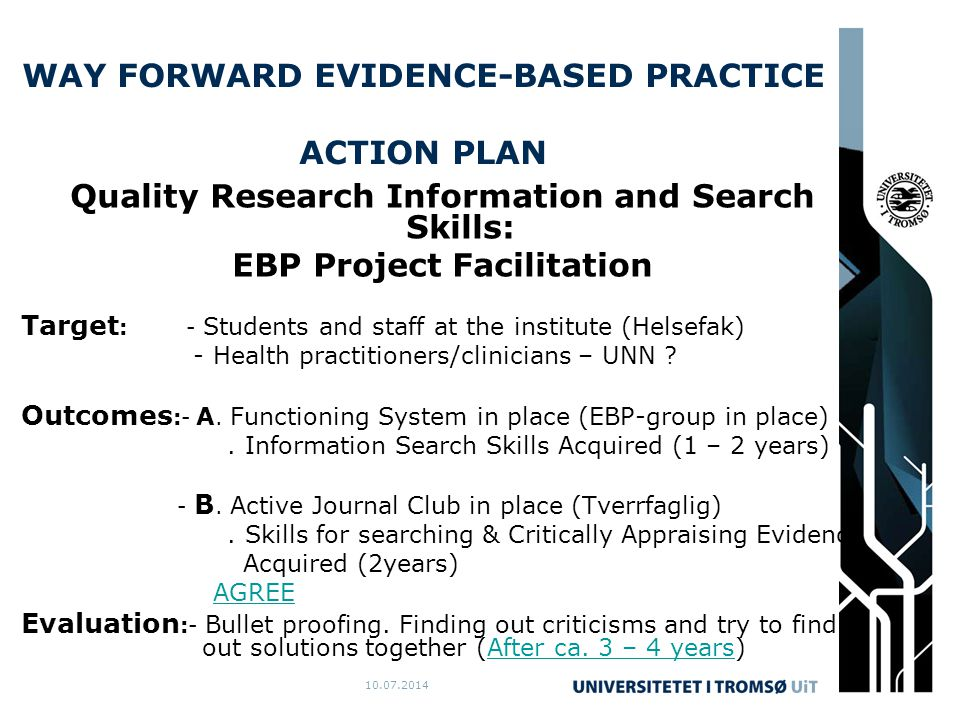 10.07.2014 WAY FORWARD EVIDENCE-BASED PRACTICE ACTION PLAN Quality Research Information and Search Skills: EBP Project Facilitation Target : - Students and staff at the institute (Helsefak) - Health practitioners/clinicians – UNN .