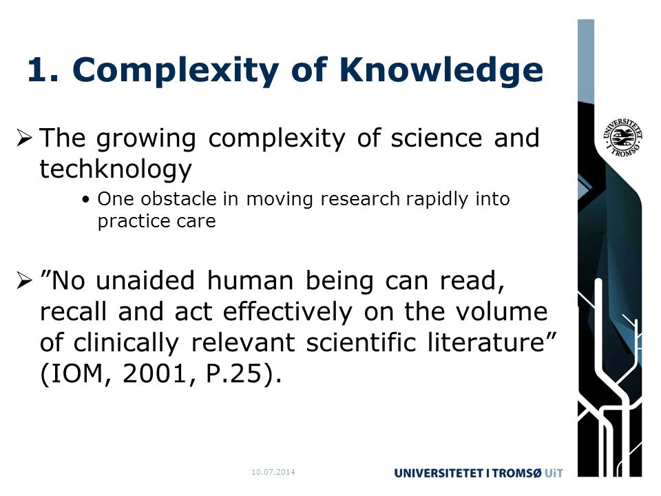 10.07.2014 1. Complexity of Knowledge  The growing complexity of science and techknology One obstacle in moving research rapidly into practice care 