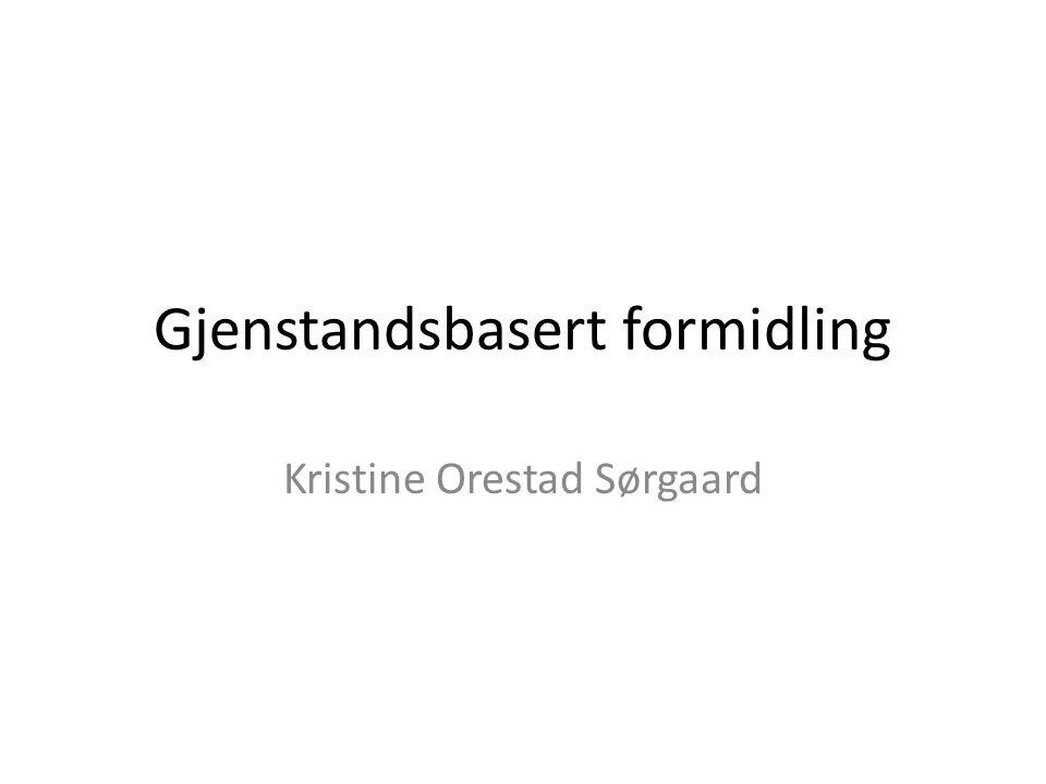 Gjenstandsbasert formidling Kristine Orestad Sørgaard