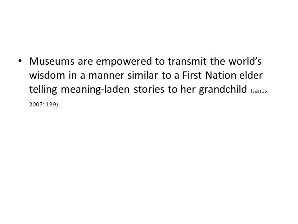 Museums are empowered to transmit the world's wisdom in a manner similar to a First Nation elder telling meaning-laden stories to her grandchild (Janes 2007: 139).