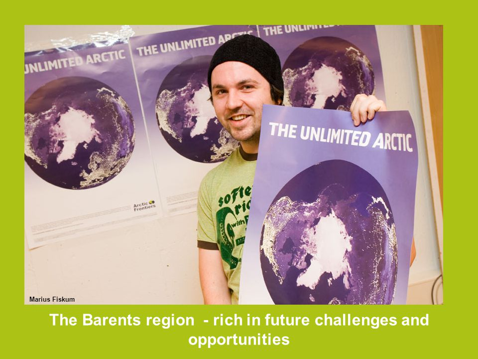 The Barents region - rich in future challenges and opportunities Marius Fiskum