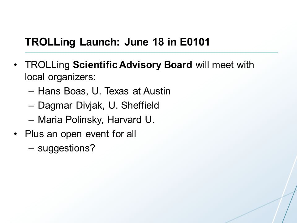 TROLLing Launch: June 18 in E0101 TROLLing Scientific Advisory Board will meet with local organizers: –Hans Boas, U.