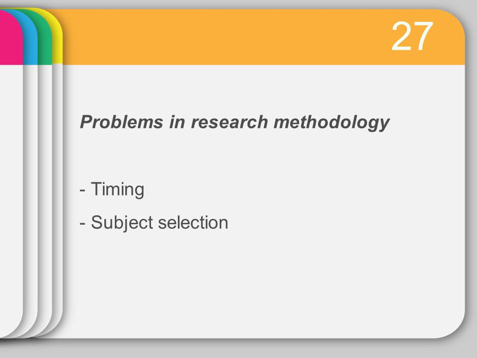 27 Problems in research methodology - Timing - Subject selection
