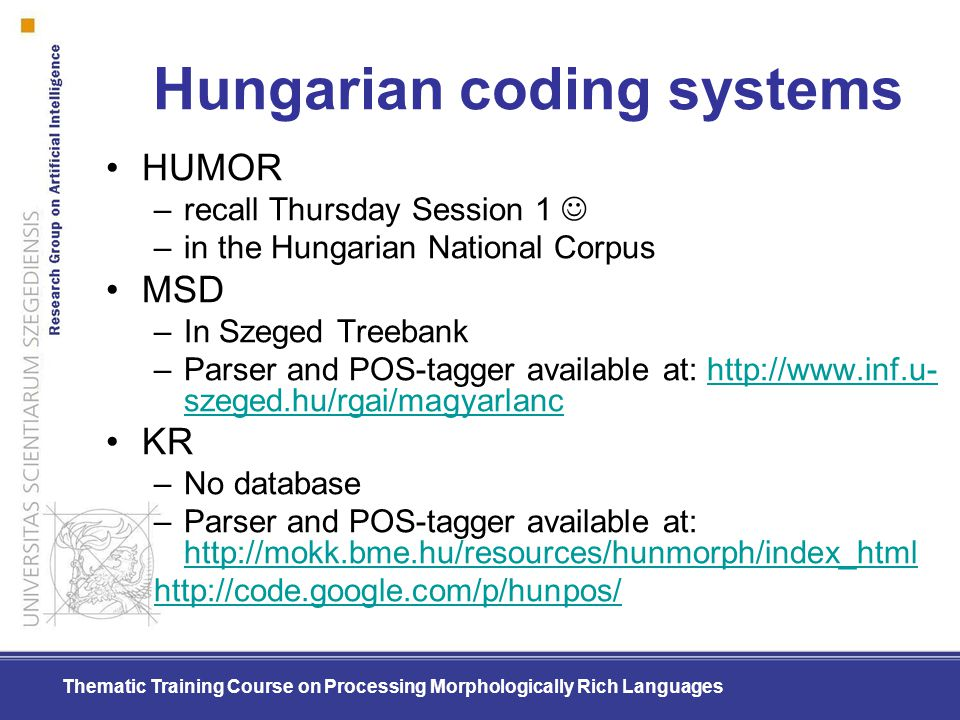 Thematic Training Course on Processing Morphologically Rich Languages Hungarian coding systems HUMOR –recall Thursday Session 1 –in the Hungarian Nati