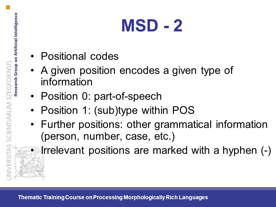 Thematic Training Course on Processing Morphologically Rich Languages MSD - 2 Positional codes A given position encodes a given type of information Po