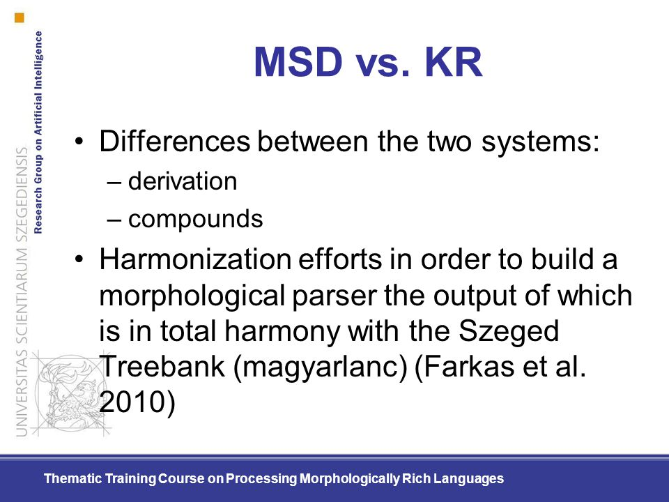Thematic Training Course on Processing Morphologically Rich Languages MSD vs. KR Differences between the two systems: –derivation –compounds Harmoniza