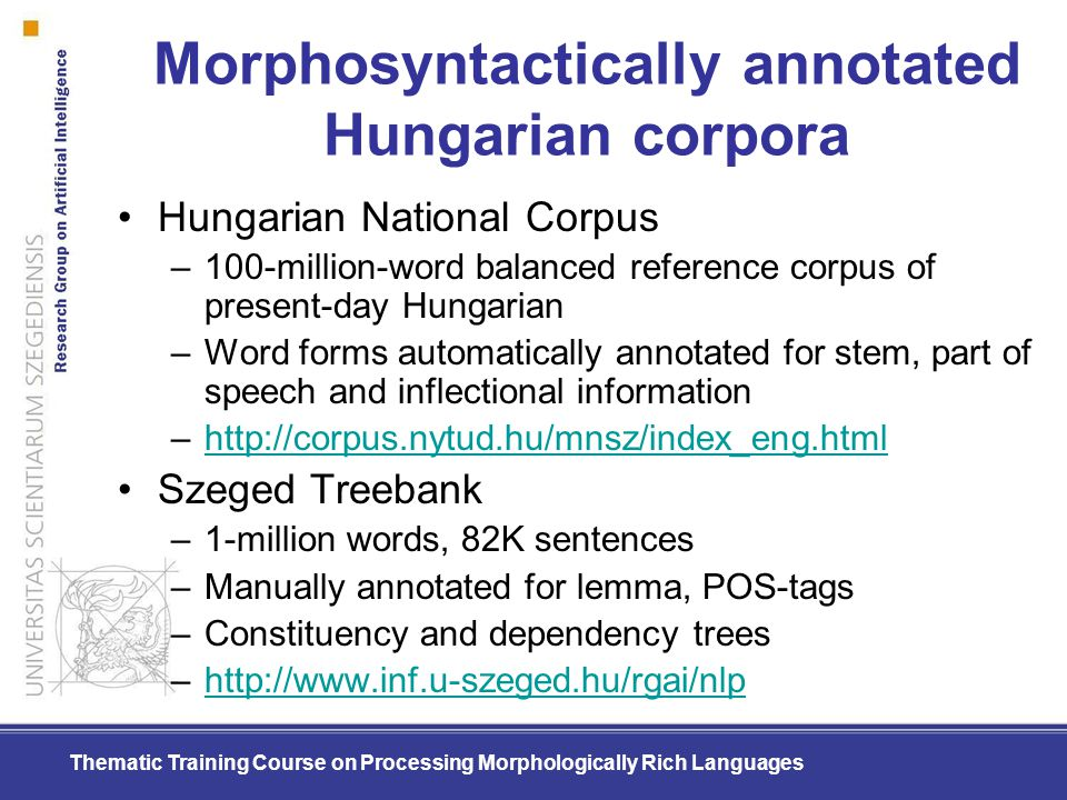 Thematic Training Course on Processing Morphologically Rich Languages Morphosyntactically annotated Hungarian corpora Hungarian National Corpus –100-m