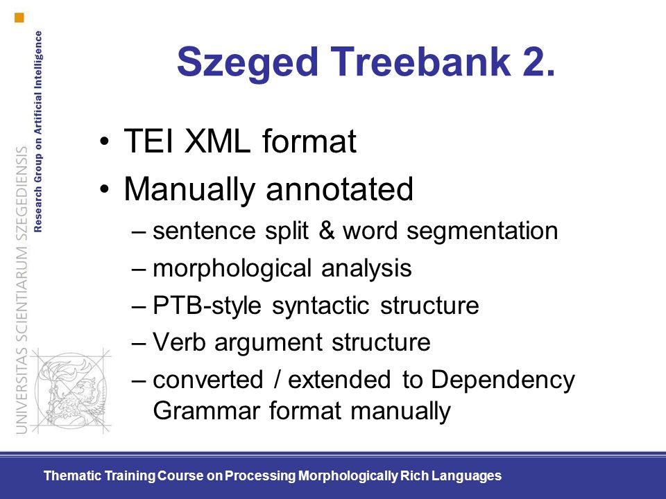Thematic Training Course on Processing Morphologically Rich Languages Szeged Treebank 2. TEI XML format Manually annotated –sentence split & word segm