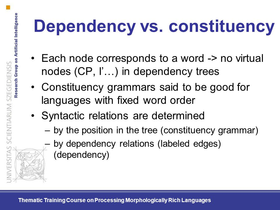Thematic Training Course on Processing Morphologically Rich Languages Dependency vs. constituency Each node corresponds to a word -> no virtual nodes