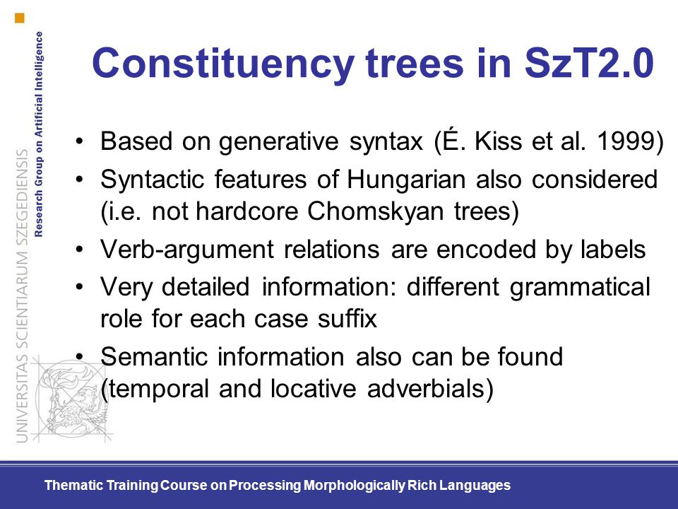 Thematic Training Course on Processing Morphologically Rich Languages Constituency trees in SzT2.0 Based on generative syntax (É. Kiss et al. 1999) Sy