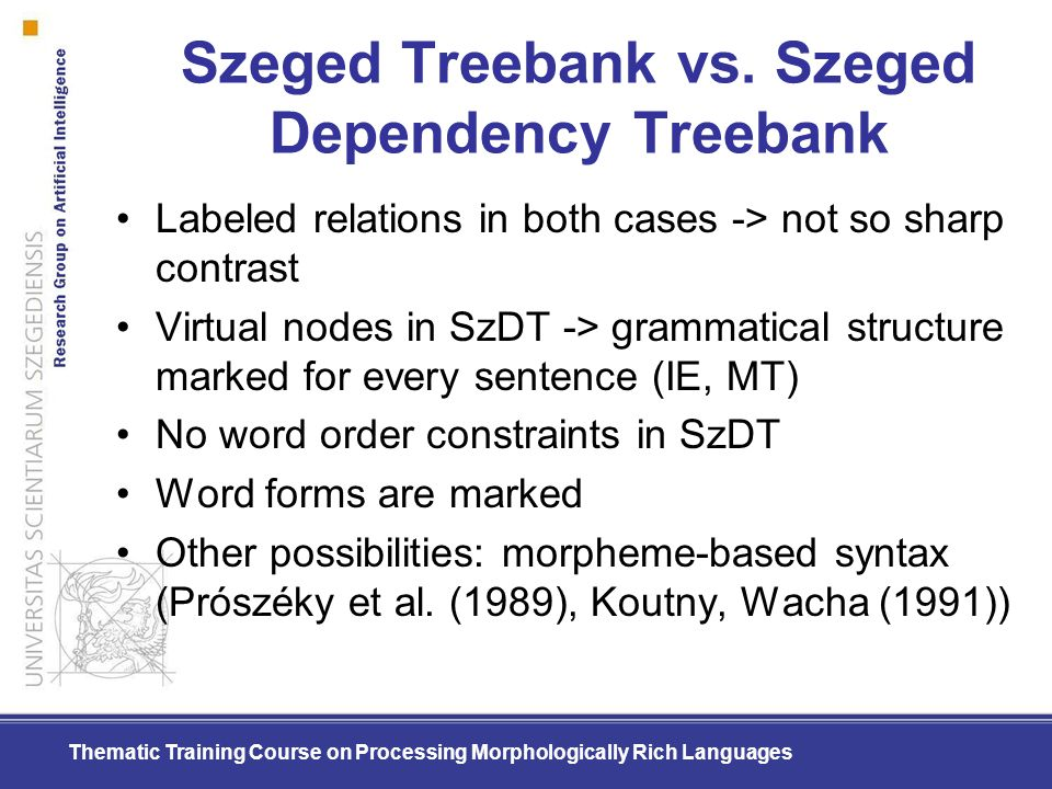 Thematic Training Course on Processing Morphologically Rich Languages Szeged Treebank vs. Szeged Dependency Treebank Labeled relations in both cases -