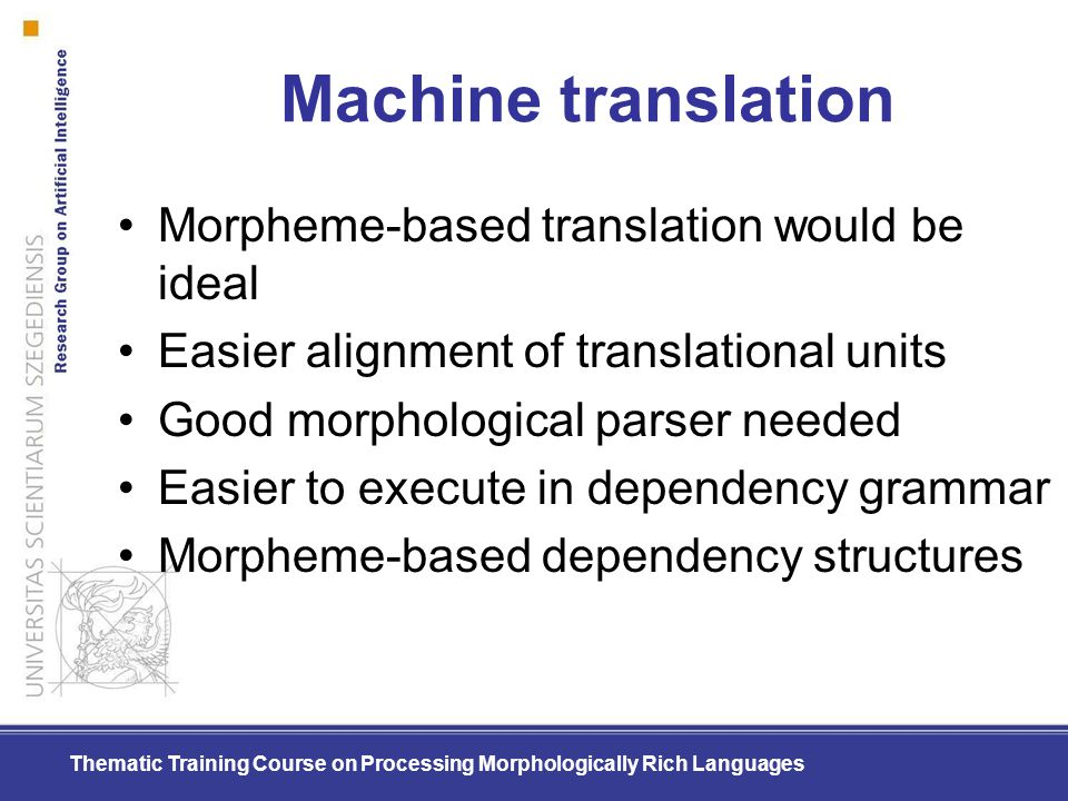 Thematic Training Course on Processing Morphologically Rich Languages Machine translation Morpheme-based translation would be ideal Easier alignment o