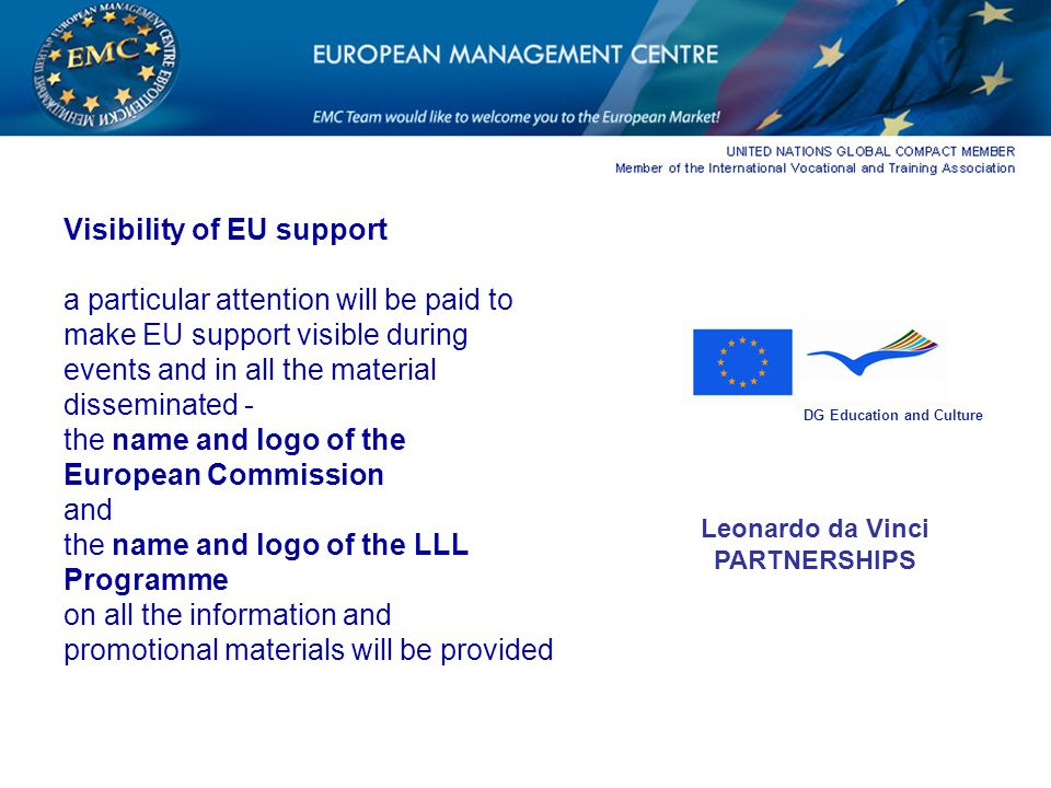 Visibility of EU support a particular attention will be paid to make EU support visible during events and in all the material disseminated - the name and logo of the European Commission and the name and logo of the LLL Programme on all the information and promotional materials will be provided DG Education and Culture Leonardo da Vinci PARTNERSHIPS